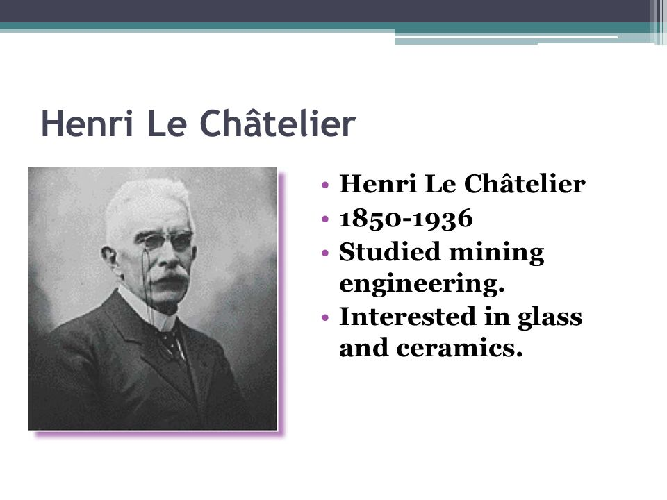 Henri Le Châtelier 1850-1936 Studied mining engineering. Interested in glass and ceramics.