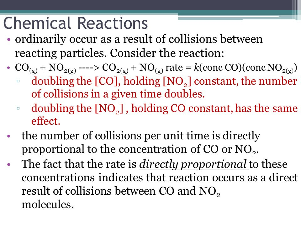Chemical Reactions ordinarily occur as a result of collisions between reacting particles. Consider the reaction: CO (g) + NO 2(g) ----> CO 2(g) + NO (