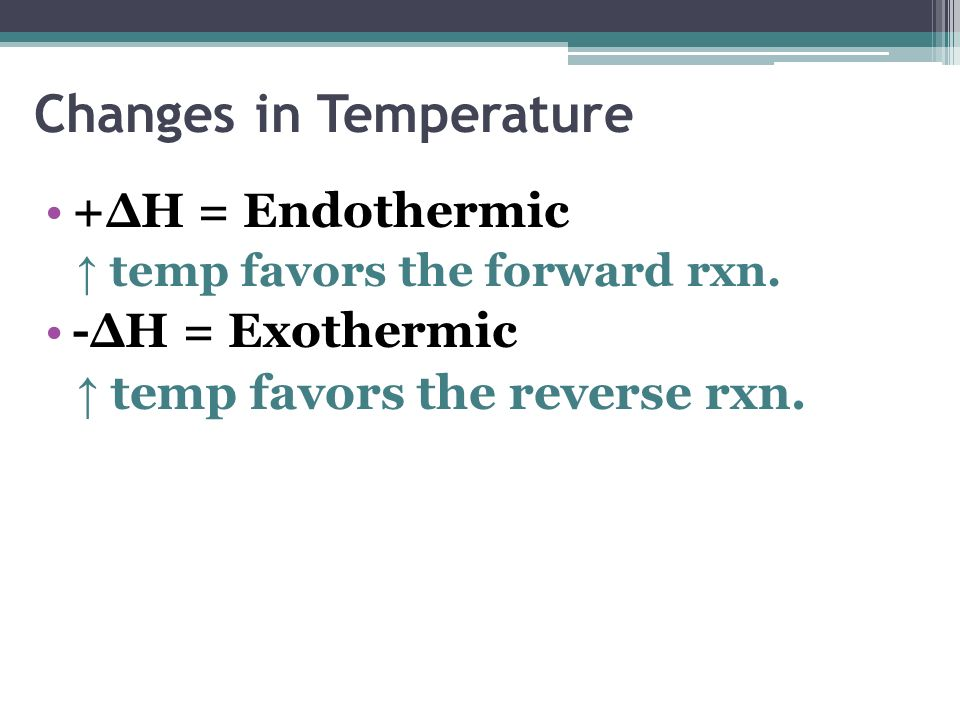 Changes in Temperature +ΔH = Endothermic temp favors the forward rxn. -ΔH = Exothermic temp favors the reverse rxn.