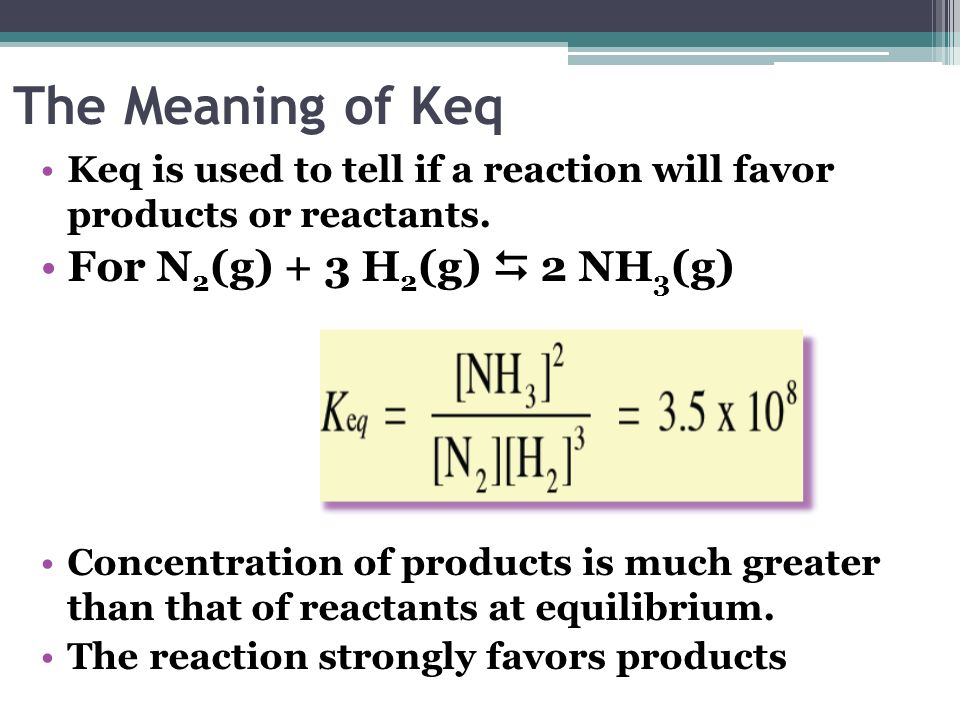 The Meaning of Keq Keq is used to tell if a reaction will favor products or reactants. For N 2 (g) + 3 H 2 (g) 2 NH 3 (g) Concentration of products is