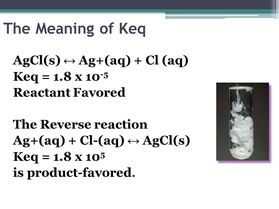 The Meaning of Keq AgCl(s) Ag+(aq) + Cl (aq) Keq = 1.8 x 10 -5 Reactant Favored The Reverse reaction Ag+(aq) + Cl-(aq) AgCl(s) Keq = 1.8 x 10 5 is pro