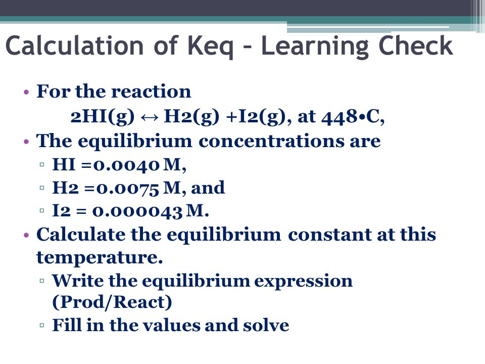 Calculation of Keq – Learning Check For the reaction 2HI(g) H2(g) +I2(g), at 448C, The equilibrium concentrations are HI =0.0040 M, H2 =0.0075 M, and