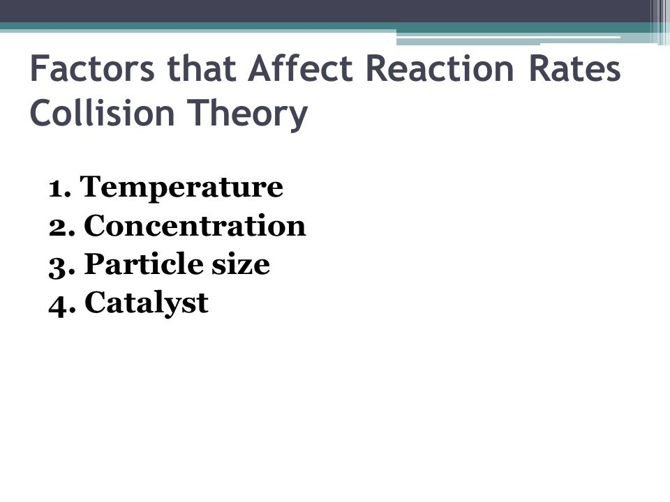 Factors that Affect Reaction Rates Collision Theory 1. Temperature 2. Concentration 3. Particle size 4. Catalyst