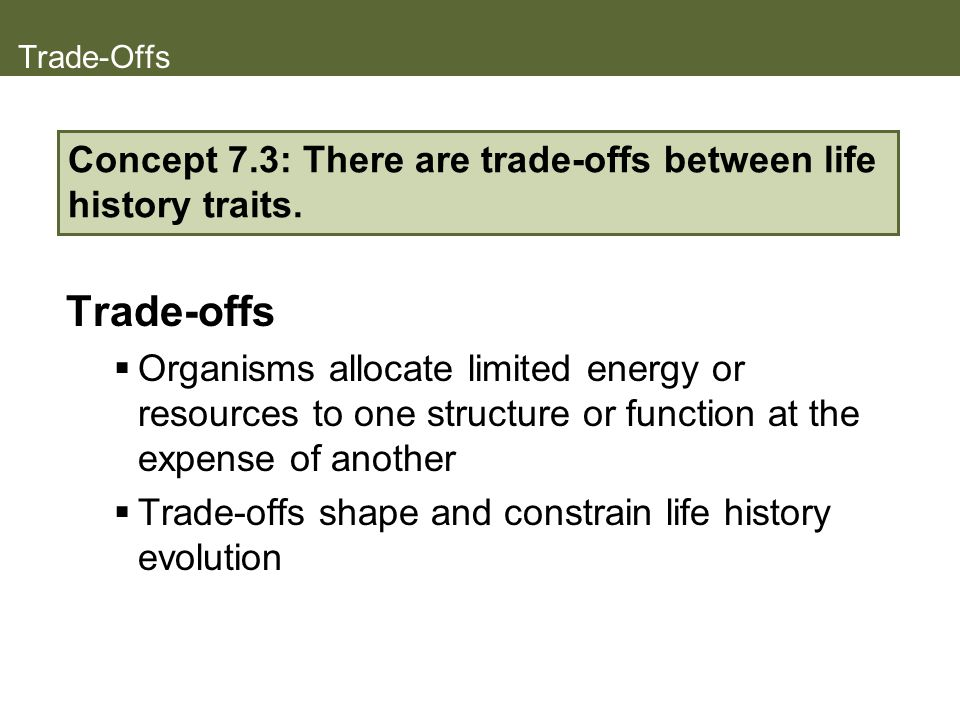 Trade-Offs Trade-offs Organisms allocate limited energy or resources to one structure or function at the expense of another Trade-offs shape and const