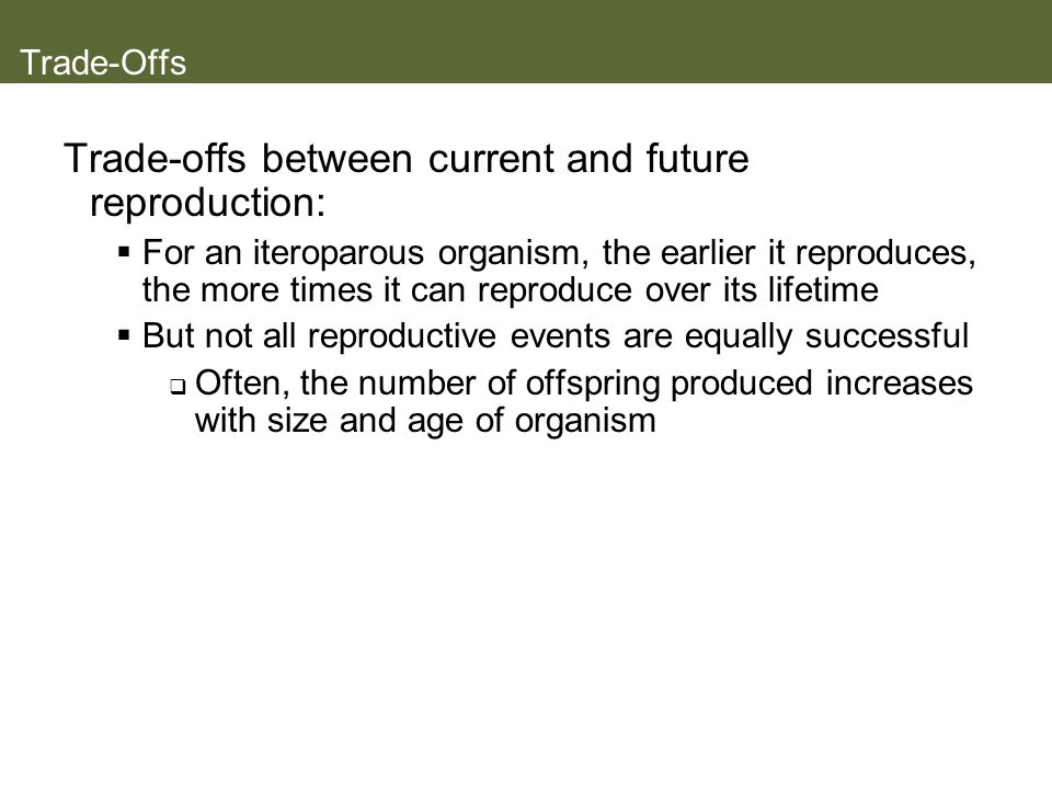 Trade-Offs Trade-offs between current and future reproduction: For an iteroparous organism, the earlier it reproduces, the more times it can reproduce