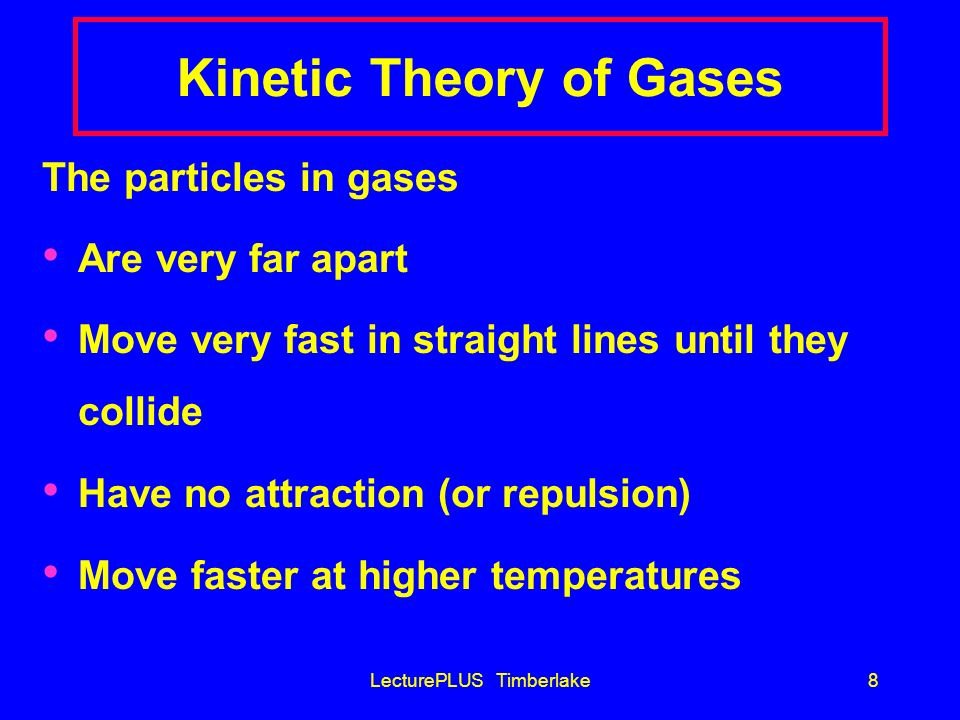 LecturePLUS Timberlake7 Nature of Gases Gases fill a container completely and uniformly Gases exert a uniform pressure on all inner surfaces of their