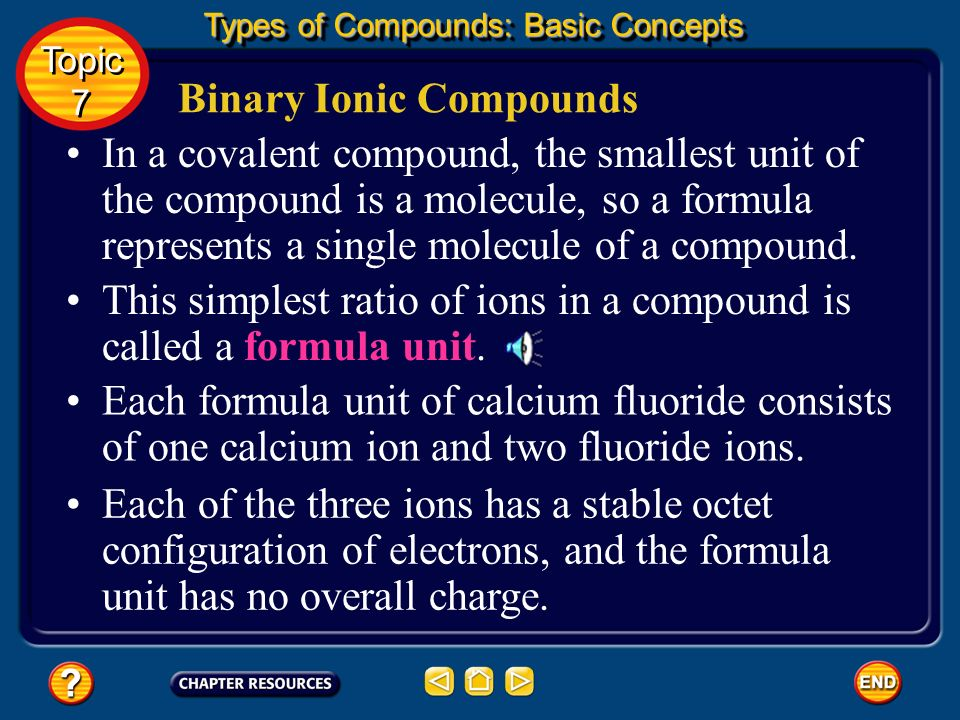 Binary Ionic Compounds In an ionic compound, a formula represents the smallest ratio of atoms or ions in the compound.