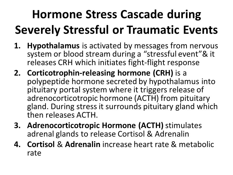 Hormone Stress Cascade during Severely Stressful or Traumatic Events 1.Hypothalamus is activated by messages from nervous system or blood stream durin