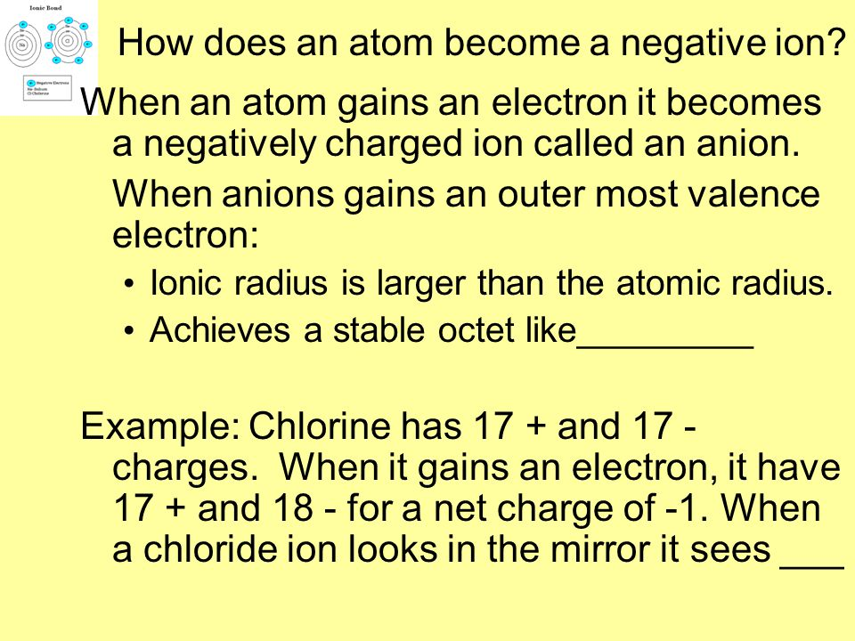 When an atom loses an electron it becomes a positive ion called a cation. When a cation loses outermost valence electron(s): Ionic radius is smaller t
