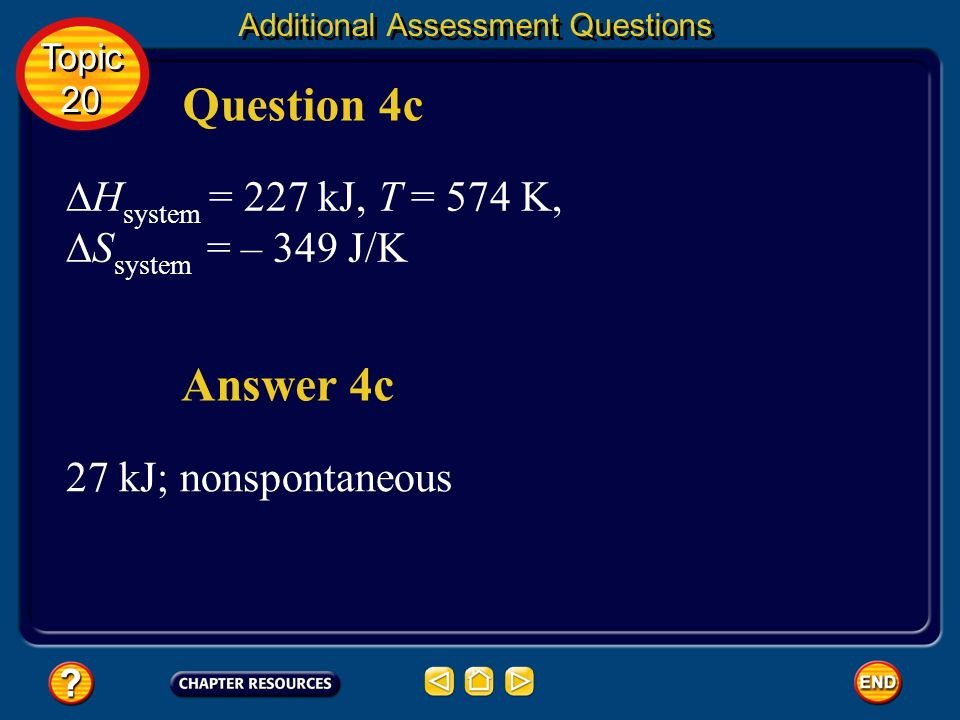 H system = –43 kJ, T = 21°C,S system = – 118 J/K –8 kJ; spontaneous Answer 4b Question 4b Additional Assessment Questions Topic 20 Topic 20