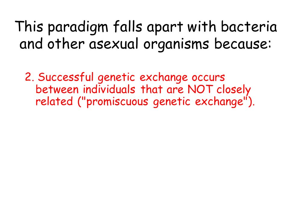 This paradigm falls apart with bacteria and other asexual organisms because: 1.