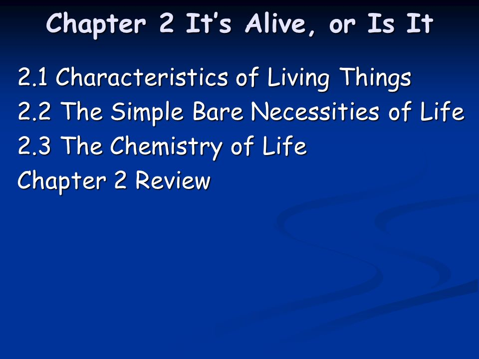 Chapter 2 Its Alive, or Is It 2.1 Characteristics of Living Things 2.2 The Simple Bare Necessities of Life 2.3 The Chemistry of Life Chapter 2 Review