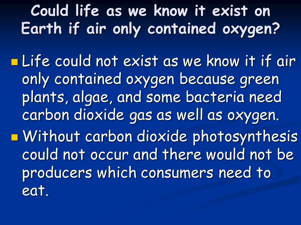 Could life as we know it exist on Earth if air only contained oxygen? Life could not exist as we know it if air only contained oxygen because green pl