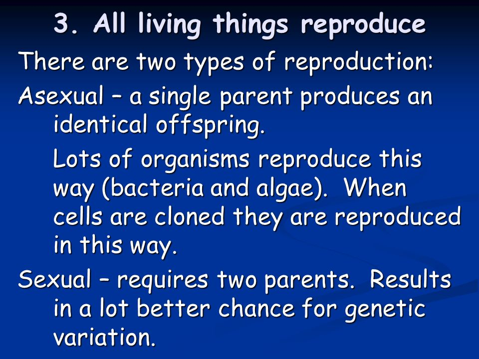 3. All living things reproduce There are two types of reproduction: Asexual – a single parent produces an identical offspring. Lots of organisms repro