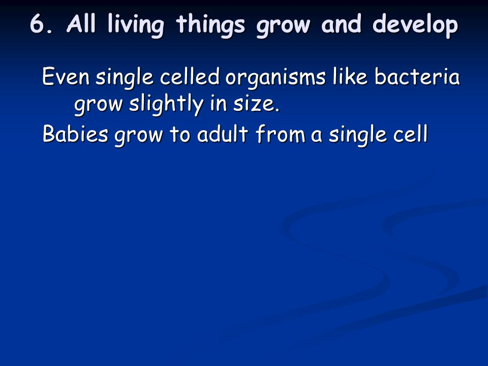 6. All living things grow and develop Even single celled organisms like bacteria grow slightly in size. Babies grow to adult from a single cell