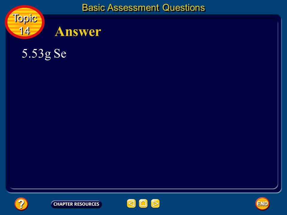 Basic Assessment Questions Question 4 A chemist needs 0.0700 mol selenium for a reaction. What mass of selenium should the chemist use? Topic 14 Topic
