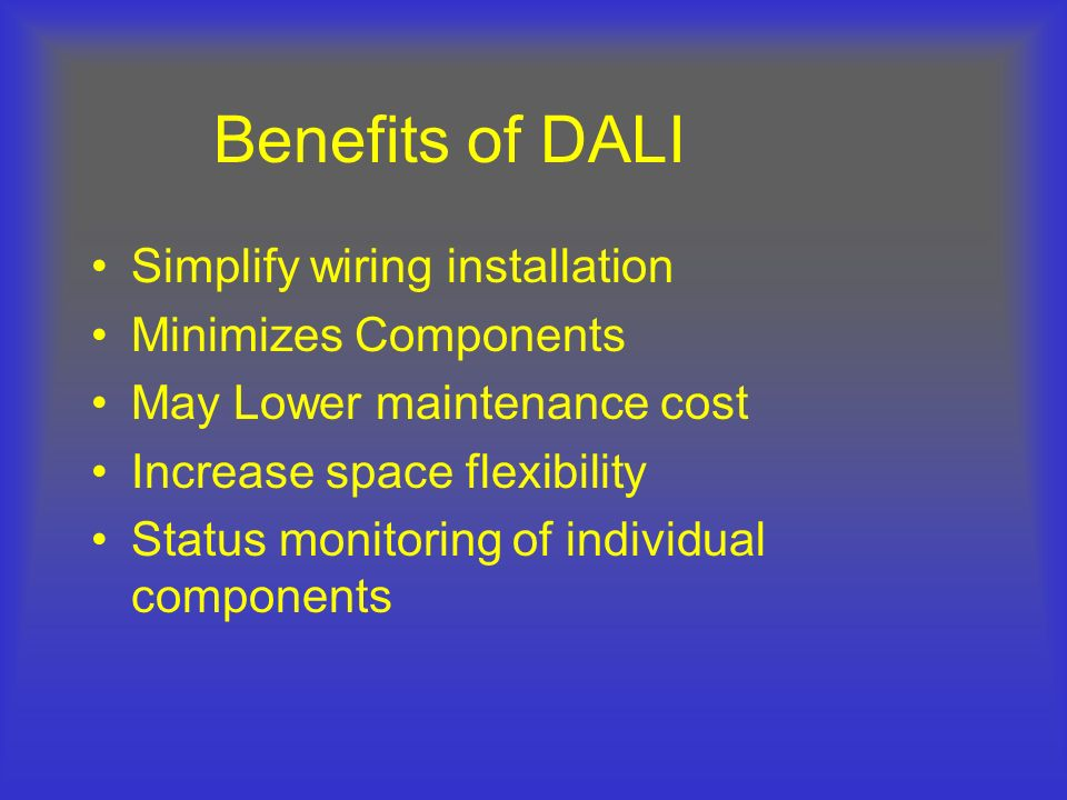Benefits of DALI Simplify wiring installation Minimizes Components May Lower maintenance cost Increase space flexibility Status monitoring of individu