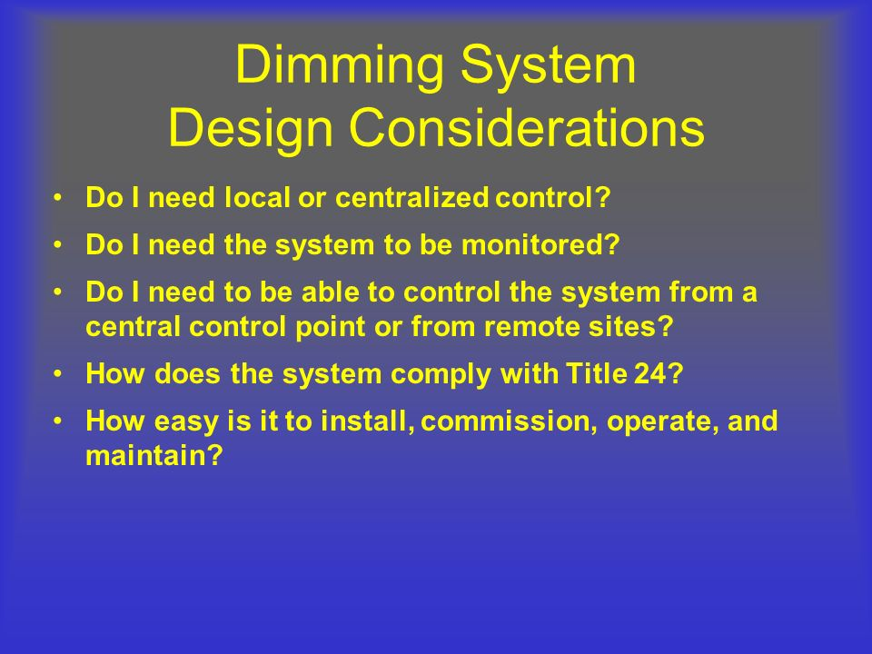Dimming System Design Considerations Do I need local or centralized control? Do I need the system to be monitored? Do I need to be able to control the