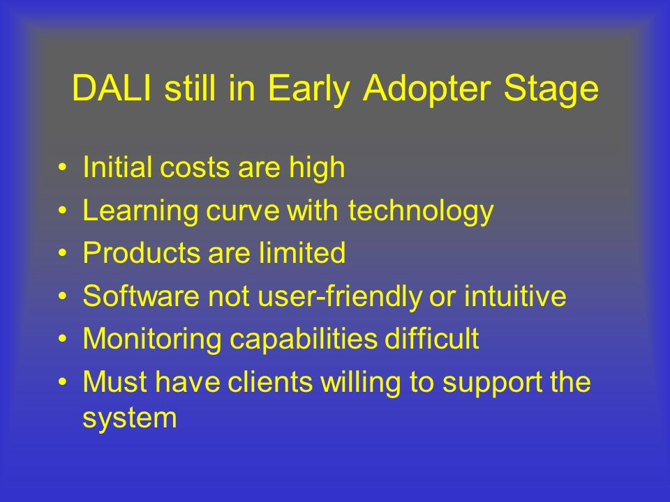 DALI still in Early Adopter Stage Initial costs are high Learning curve with technology Products are limited Software not user-friendly or intuitive M