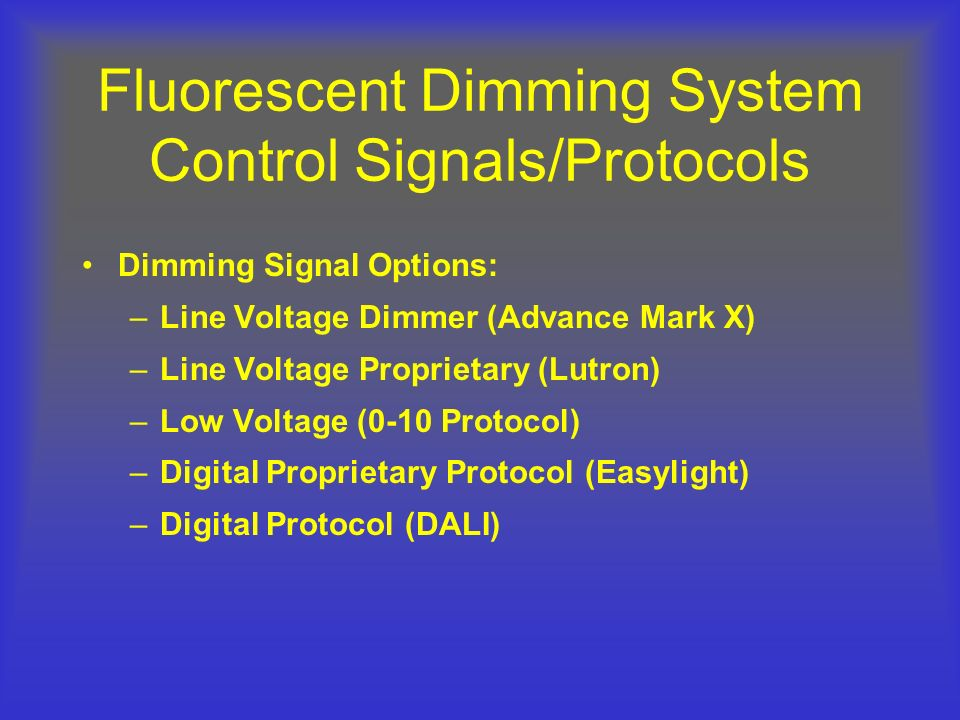 Fluorescent Dimming System Control Signals/Protocols Dimming Signal Options: –Line Voltage Dimmer (Advance Mark X) –Line Voltage Proprietary (Lutron)