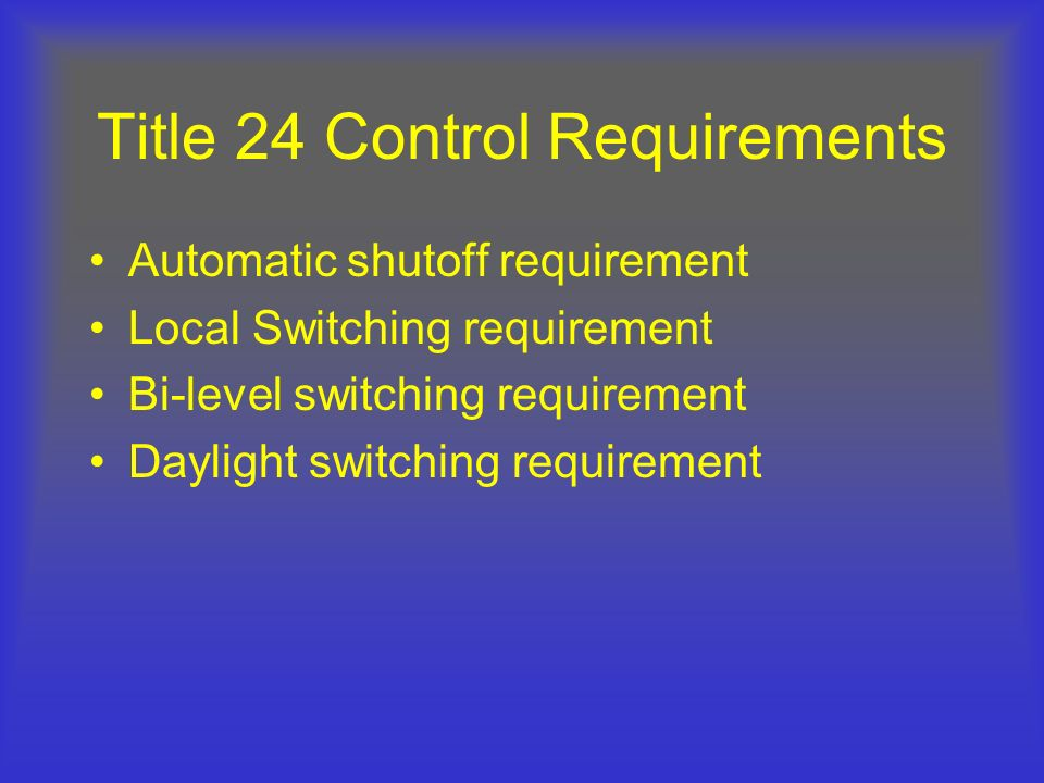 Title 24 Control Requirements Automatic shutoff requirement Local Switching requirement Bi-level switching requirement Daylight switching requirement