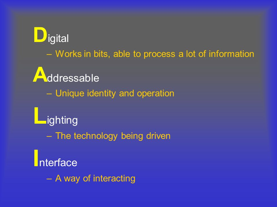 D igital –Works in bits, able to process a lot of information A ddressable –Unique identity and operation L ighting –The technology being driven I nte