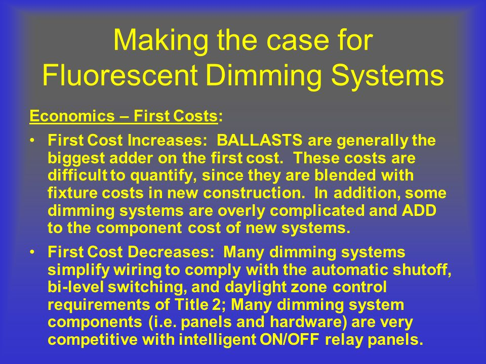 Making the case for Fluorescent Dimming Systems Economics – First Costs: First Cost Increases: BALLASTS are generally the biggest adder on the first c