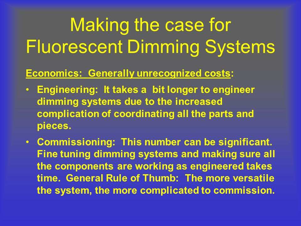 Making the case for Fluorescent Dimming Systems Economics: Generally unrecognized costs: Engineering: It takes a bit longer to engineer dimming system