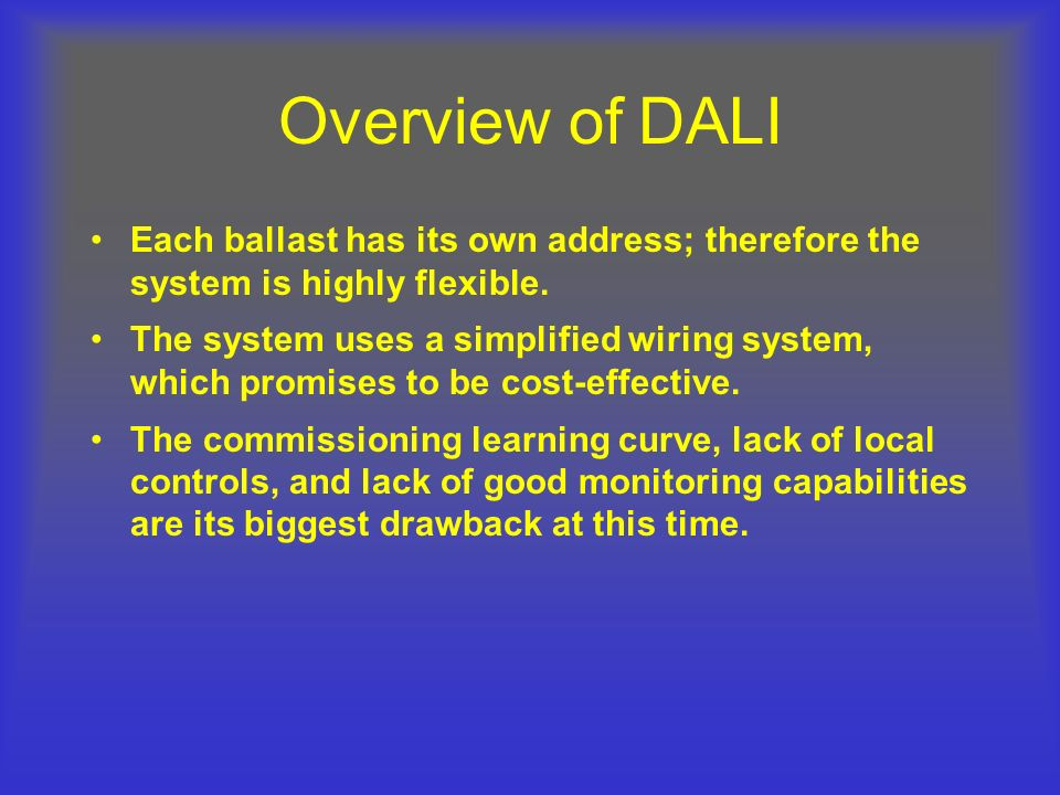 DALI Programming (Contd) Group Addressing –Each DALI loop can support up to 16 individual groups –Each ballast may belong to any or all of the 16 available groups Scene Setting –Each ballast may have as many as 16 preset levels (scenes) –Scenes may be applied to ballasts –Scenes may be applied to groups