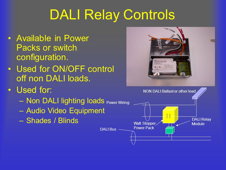 DALI Relay Controls Available in Power Packs or switch configuration. Used for ON/OFF control off non DALI loads. Used for: –Non DALI lighting loads –
