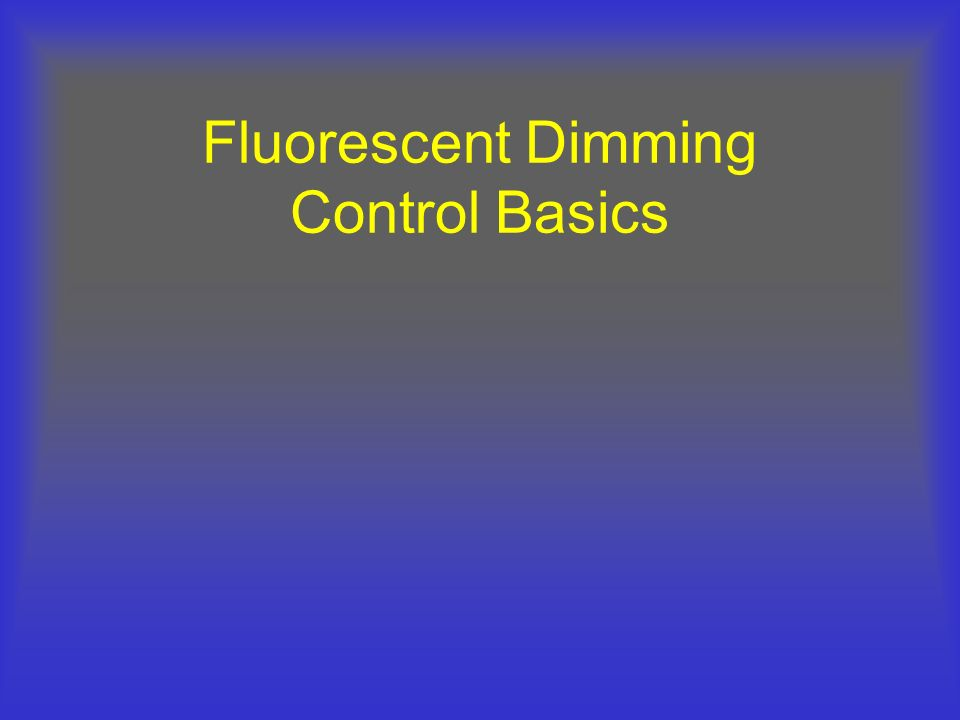 Fluorescent Dimming Ballast Dimming Operation Takes input signal and changes the output power to lamps Control Signal determines the types of control devices that can be used Ballasts determines system efficacy and power quality Line Voltage Ballast Filament Voltage Modified Waveform Control Signal