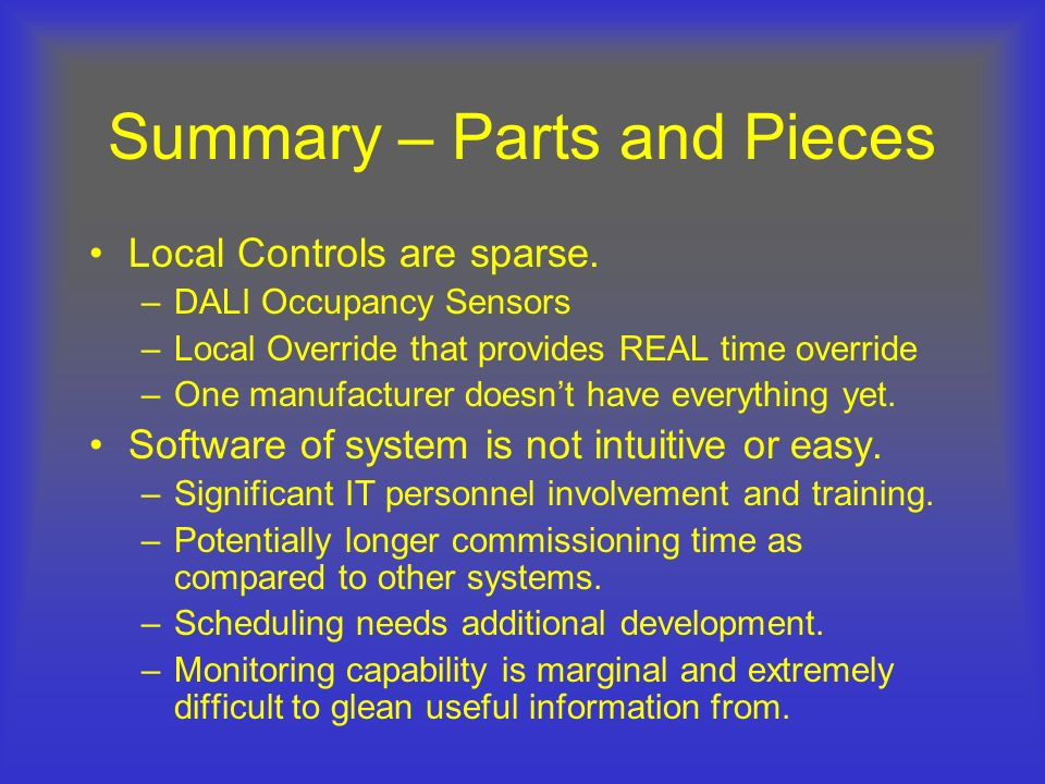 Summary – Parts and Pieces Local Controls are sparse. –DALI Occupancy Sensors –Local Override that provides REAL time override –One manufacturer doesn