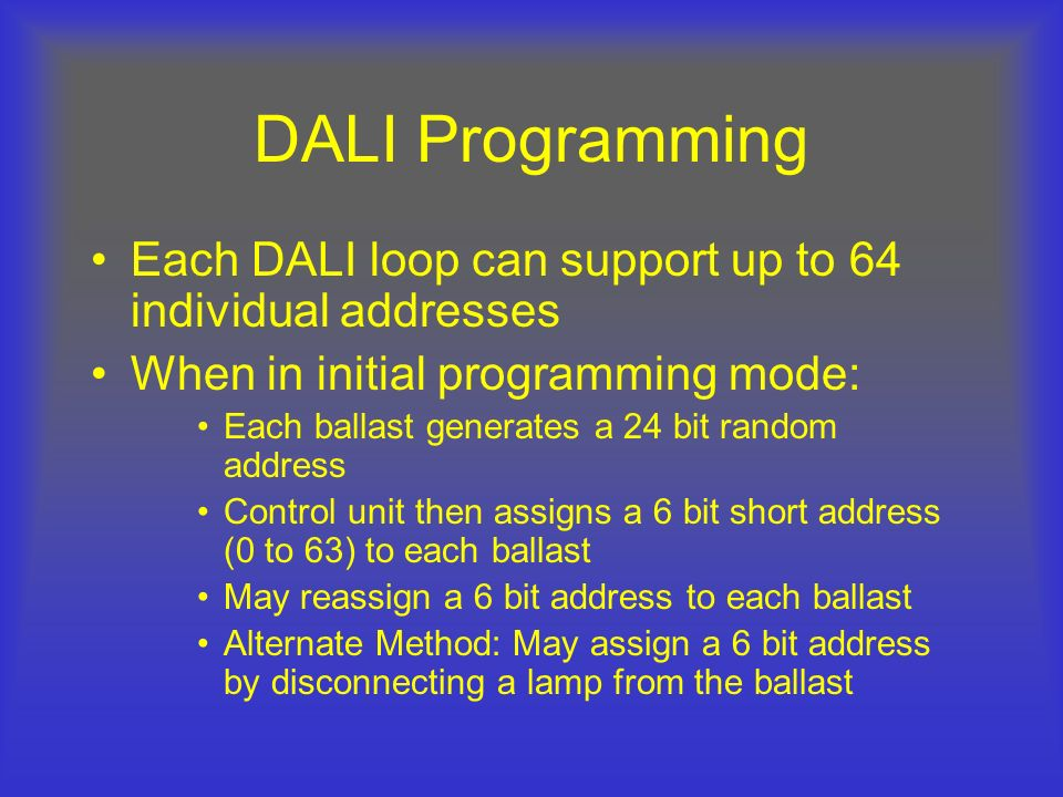 DALI Programming Each DALI loop can support up to 64 individual addresses When in initial programming mode: Each ballast generates a 24 bit random add