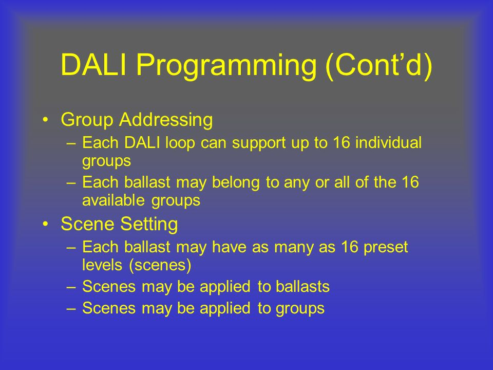 DALI Programming (Contd) Group Addressing –Each DALI loop can support up to 16 individual groups –Each ballast may belong to any or all of the 16 avai