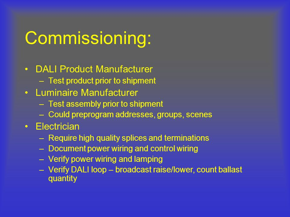 Commissioning: DALI Product Manufacturer –Test product prior to shipment Luminaire Manufacturer –Test assembly prior to shipment –Could preprogram add