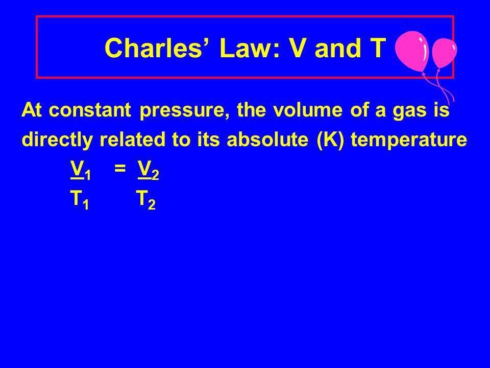 Charles Law V = 125 mL V = 250 mL T = 273 K T = 546 K Observe the V and T of the balloons.