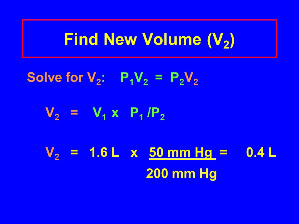 PV Calculation Prepare a data table DATA TABLE Initial conditionsFinal conditions P 1 = 50 mm HgP 2 = 200 mm Hg V 1 = 1.6 LV 2 = .