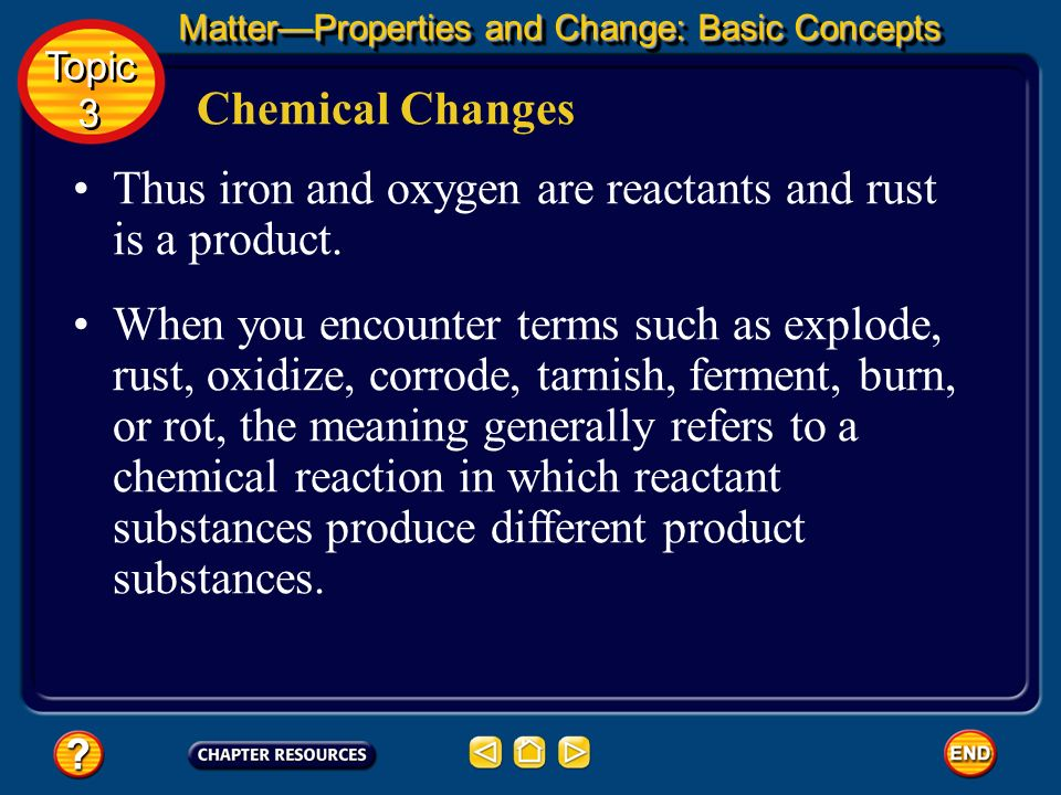 Chemical Changes Rust is a chemical combination of iron and oxygen. In chemical reactions, the starting substances are called reactants and the new su