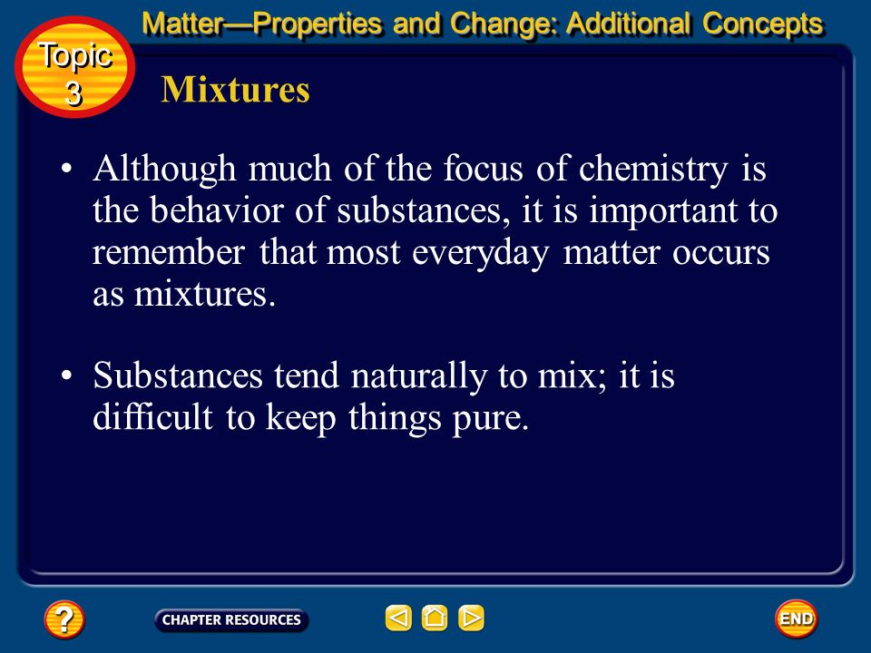 MatterProperties and Change: Additional Concepts Mixtures A mixture is a combination of two or more pure substances in which each pure substance retai