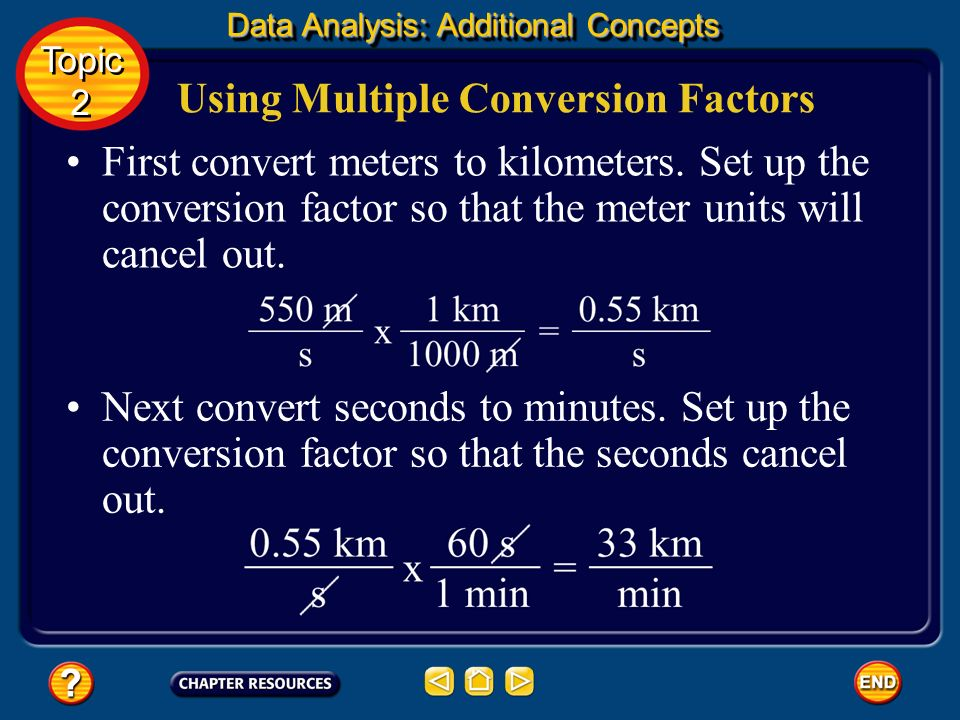 Using Multiple Conversion Factors It is common in scientific problems to use dimensional analysis to convert more than one unit at a time. For example