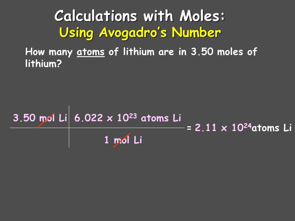 Calculations with Moles: Converting grams to moles How many moles of lithium are in 18.2 grams of lithium? 18.2 g Li = mol Li 6.94 g Li 1 mol Li 2.62