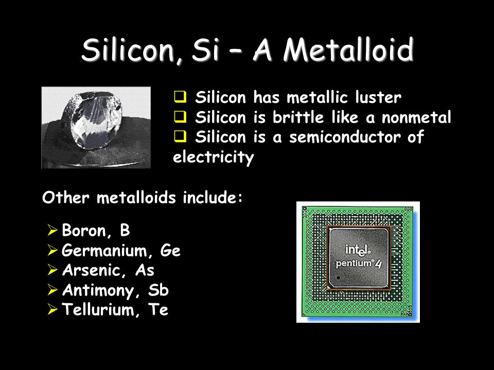 Silicon, Si – A Metalloid Silicon has metallic luster Silicon is brittle like a nonmetal Silicon is a semiconductor of electricity Other metalloids include: Boron, B Germanium, Ge Arsenic, As Antimony, Sb Tellurium, Te
