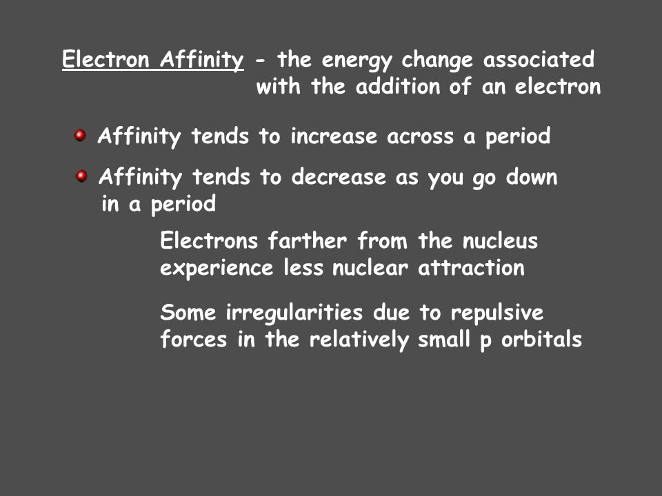 Affinity tends to increase across a period Affinity tends to decrease as you go down in a period Electrons farther from the nucleus experience less nuclear attraction Some irregularities due to repulsive forces in the relatively small p orbitals Electron Affinity - the energy change associated with the addition of an electron