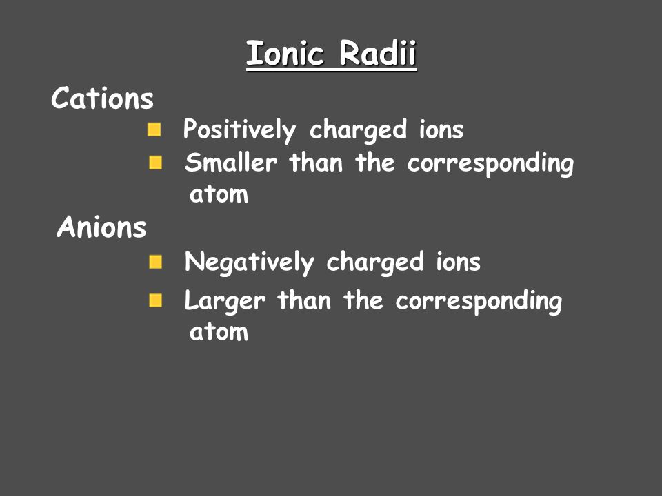 Ionic Radii Cations Positively charged ions Smaller than the corresponding atom Anions Negatively charged ions Larger than the corresponding atom