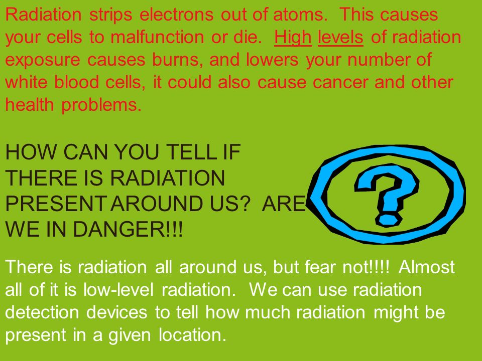 HOW CAN YOU TELL IF THERE IS RADIATION PRESENT AROUND US? ARE WE IN DANGER!!! Radiation strips electrons out of atoms. This causes your cells to malfu