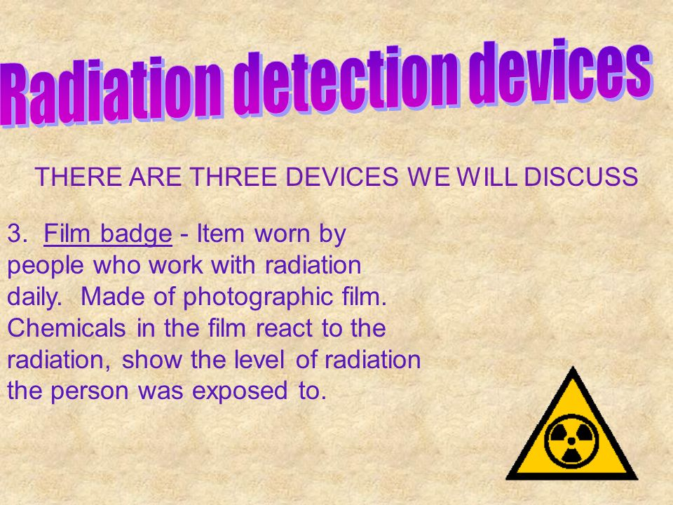 THERE ARE THREE DEVICES WE WILL DISCUSS 3. Film badge - Item worn by people who work with radiation daily. Made of photographic film. Chemicals in the