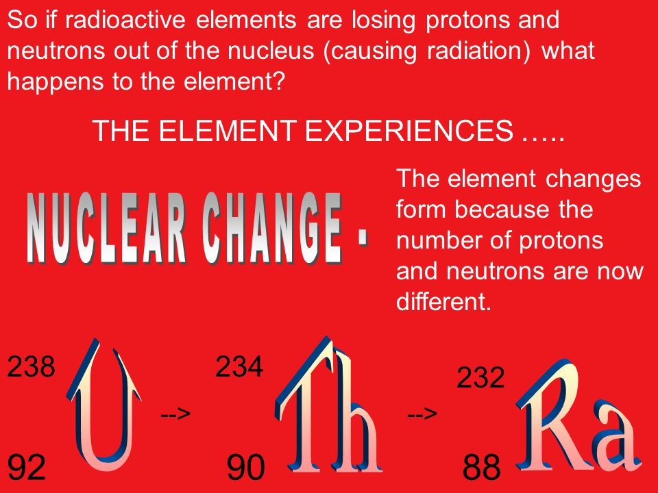 So if radioactive elements are losing protons and neutrons out of the nucleus (causing radiation) what happens to the element? THE ELEMENT EXPERIENCES