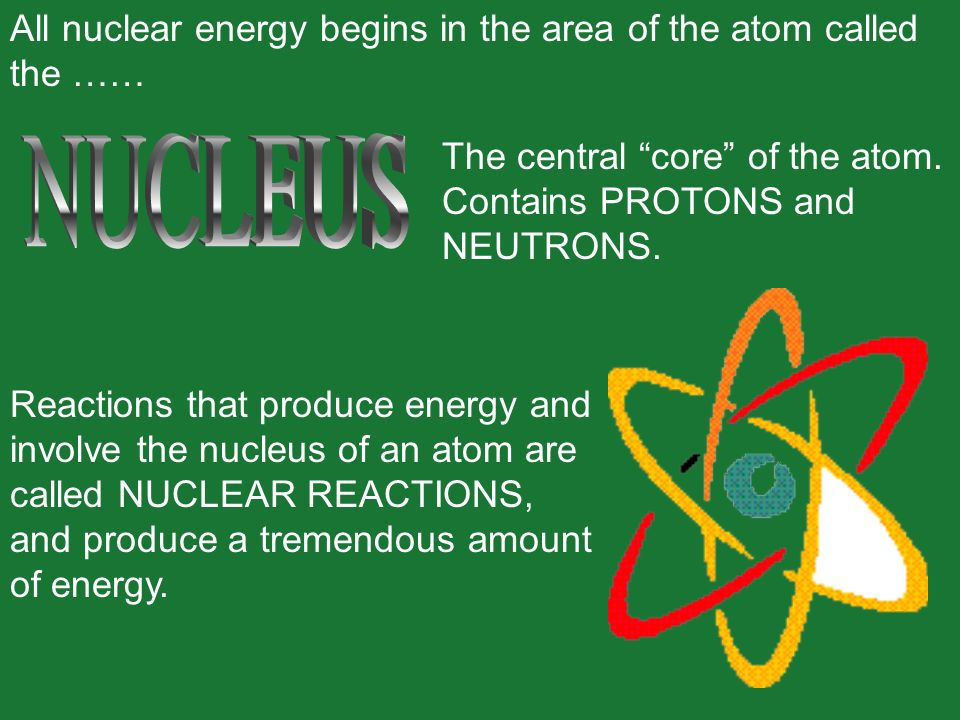 All nuclear energy begins in the area of the atom called the …… The central core of the atom. Contains PROTONS and NEUTRONS. Reactions that produce en