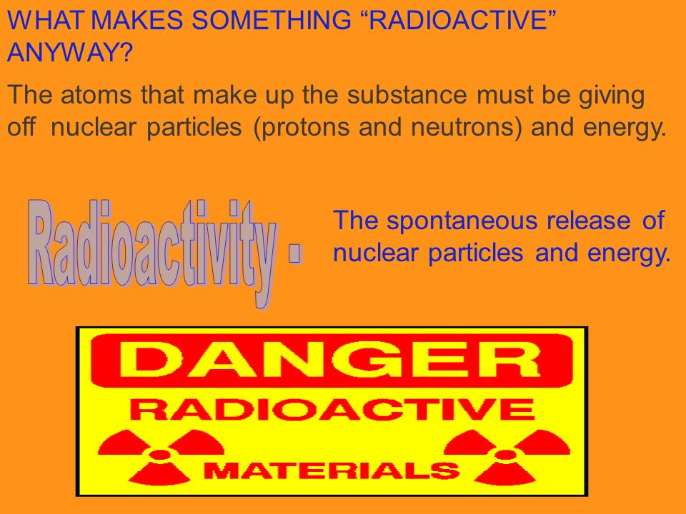 WHAT MAKES SOMETHING RADIOACTIVE ANYWAY? The atoms that make up the substance must be giving off nuclear particles (protons and neutrons) and energy.