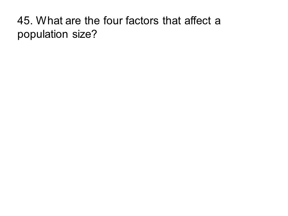 45. What are the four factors that affect a population size?